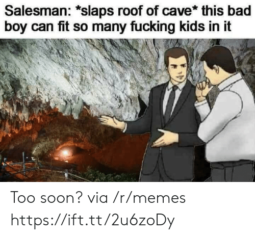 Fucking Kids: Salesman: *slaps roof of cave* this bad  boy can fit so many fucking kids in it Too soon? via /r/memes https://ift.tt/2u6zoDy