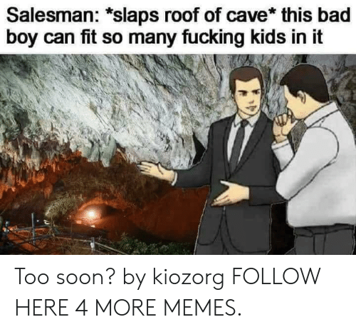Fucking Kids: Salesman: *slaps roof of cave* this bad  boy can fit so many fucking kids in it Too soon? by kiozorg FOLLOW HERE 4 MORE MEMES.