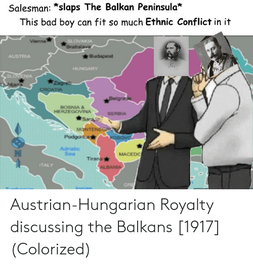 Austrian: Salesman: *slaps The Balkan Peninsula*  This bad boy can fit so much Ethnic Conflict in it  OVAKIA  Brab  AUSTRIA  SL  IA  BOSNIA &  HERZEGOVINA  SERBIA  Adriatic  Sea  MACEDO  Tirana  TALY  GRI Austrian-Hungarian Royalty discussing the Balkans [1917] (Colorized)