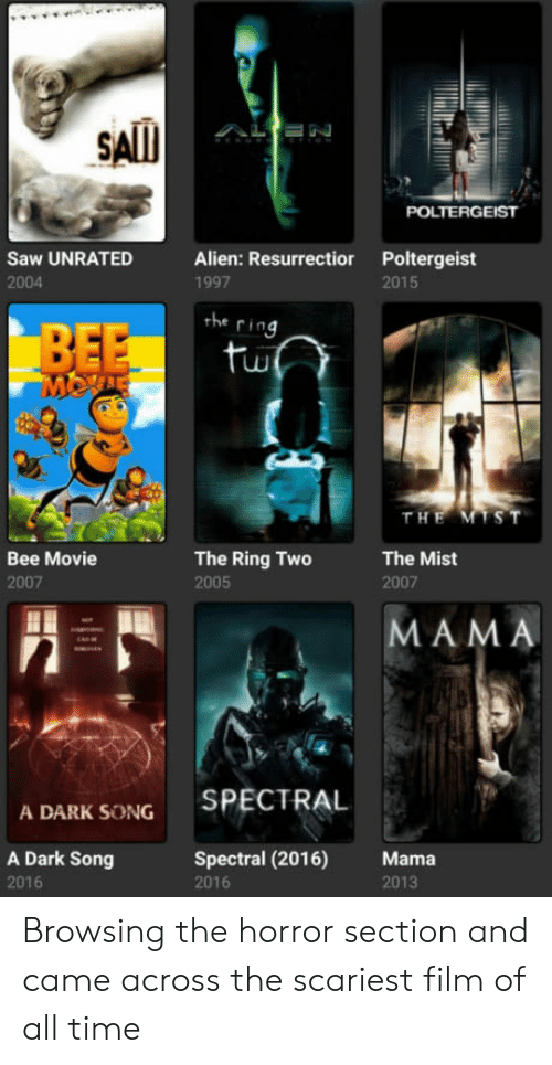 movie 2007: SAll  POLTERGEIST  Saw UNRATED Alien: Resurrectior Poltergeist  2004  1997  2015  the  ring  tu  T H  Bee Movie  2007  The Ring Two  2005  The Mist  2007  MAMA  SPECTRAL  A DARK SONG  A Dark Song  2016  Spectral (2016) Mama  2016  2013 Browsing the horror section and came across the scariest film of all time