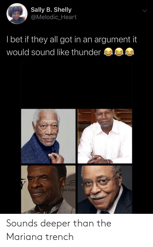 Mariana: Sally B. Shelly  @Melodic_Heart  I bet if they all got in an argument it  would sound like thunder  HE PURS Sounds deeper than the Mariana trench