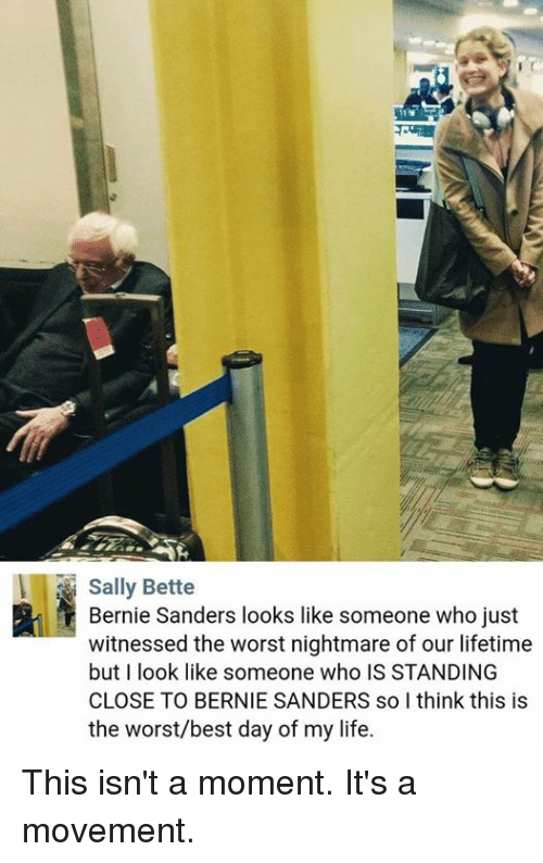 Bernie Sander: Sally Bette  Bernie Sanders looks like someone who just  witnessed the worst nightmare of our lifetime  but I look like someone who IS STANDING  CLOSE TO BERNIE SANDERS solthink this is  the worst/best day of my life. This isn't a moment. It's a movement.