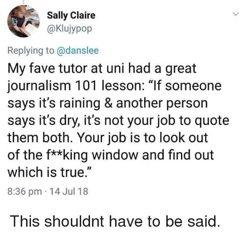 """raining: Sally Claire  aKlujypop  Replying to @danslee  My fave tutor at uni had a great  journalism 101 lesson: 1If someone  says it's raining & another person  says it's dry, it's not your job to quote  them both. Your job is to look out  of the f**king window and find out  which is true.""""  8:36 pm 14 Jul 18 This shouldnt have to be said."""