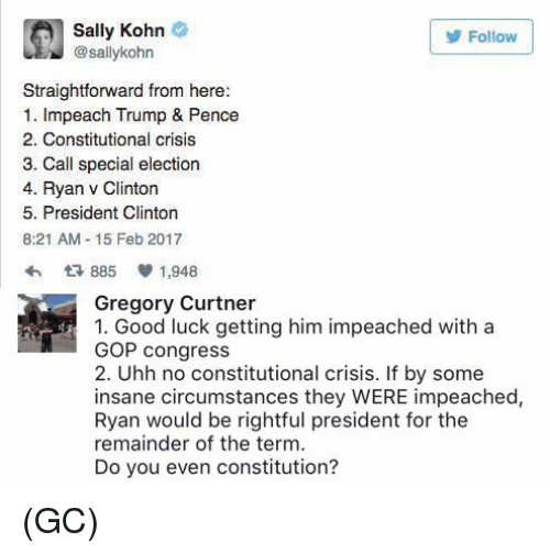 Trump Pence: Sally Kohn  Follow  sallykohn  Straightforward from here:  1. Impeach Trump & Pence  2. Constitutional crisis  3. Call special election  4. Ryan v Clinton  5. President Clinton  8:21 AM 15 Feb 2017  885 V 1,948  Gregory Curtner  1. Good luck getting him impeached with a  GOP congress  2. Uhh no constitutional crisis. If by some  insane circumstances they WERE impeached,  Ryan would be rightful president for the  remainder of the term.  Do you even constitution? (GC)