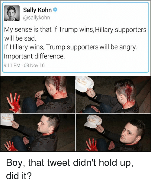 Trump Winning: Sally Kohn  @sallykohn  My sense is that if Trump wins, Hillary supporters  will be sad.  If Hillary wins, Trump supporters will be angry.  Important difference.  9:11 PM 08 Nov 16 Boy, that tweet didn't hold up, did it?