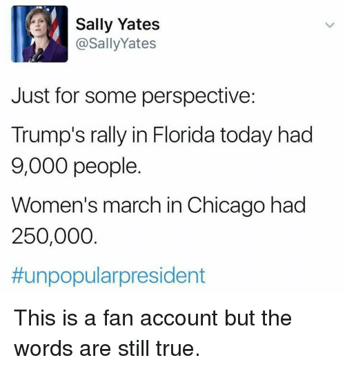 Women March: Sally Yates  @Sally Yates  Just for some perspective:  Trump's rally in Florida today had  9,000 people.  Women's march in Chicago had  250,000  #unpopular president This is a fan account but the words are still true.
