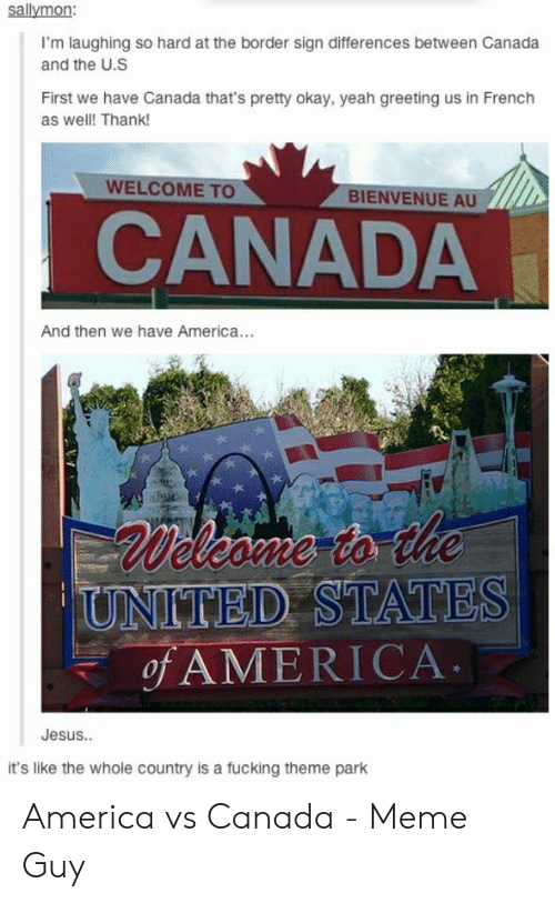 Canada Meme: sallymon:  I'm laughing so hard at the border sign differences between Canada  and the U.S  First we have Canada that's pretty okay, yeah greeting us in French  as well! Thank!  WELCOME TO  BIENVENUE AU  CANADA  And then we have America...  Welcome to the  UNITED STATES  of AMERICA  Jesus..  it's like the whole country is a fucking theme park America vs Canada - Meme Guy