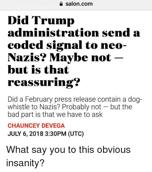 Bad, Memes, and Salon: salon.com  Did Trump  administration send a  eoded signal to neo-  N t  azis? Maybe no  but is that  reassuring?  Did a February press release contain a dog-  whistle to Nazis? Probably not but the  bad part is that we have to ask  CHAUNCEY DEVEGA  JULY 6, 2018 3:30PM (UTC) What say you to this obvious insanity?