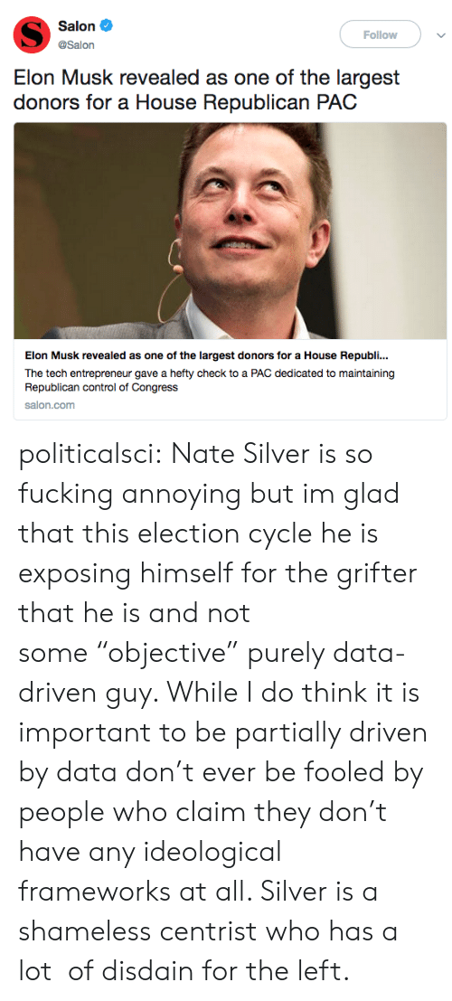 """republican: Salon  Follow  @Salon  Elon Musk revealed as one of the largest  donors for a House Republican PAC  Elon Musk revealed as one of the largest donors for a House Republi..  The tech entrepreneur gave a hefty check to a PAC dedicated to maintaining  Republican control of Congress  salon.com politicalsci: Nate Silver is so fucking annoying but im glad that this election cycle he is exposing himself for the grifter that he is and not some""""objective"""" purely data-driven guy. While I do think it is important to be partially driven by data don't ever be fooled by people who claim they don't have any ideological frameworks at all. Silver is a shameless centrist who has a lot of disdain for the left."""