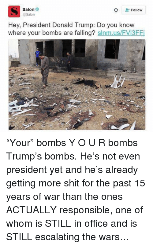 """Donald Trump, Memes, and Salon: Salon  Hey, President Donald Trump: Do you know  where your bombs are falling?  slnm.us/FVI3FFi """"Your"""" bombs Y O U R bombs Trump's bombs. He's not even president yet and he's already getting more shit for the past 15 years of war than the ones ACTUALLY responsible, one of whom is STILL in office and is STILL escalating the wars…"""