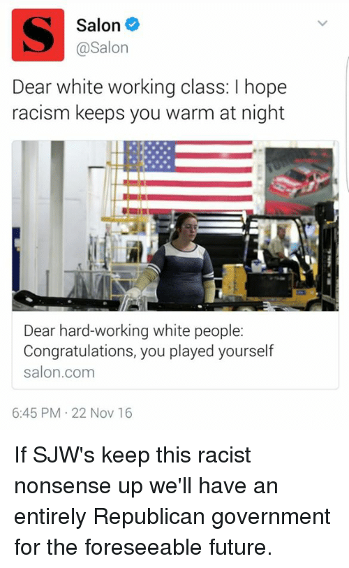 Congratulations You Played Yourself, Dank, and Racism: Salon  @Salon  Dear white working class: l hope  racism keeps you warm at night  Dear hard-working white people:  Congratulations, you played yourself  salon.com  6:45 PM 22 Nov 16 If SJW's keep this racist nonsense up we'll have an entirely Republican government for the foreseeable future.