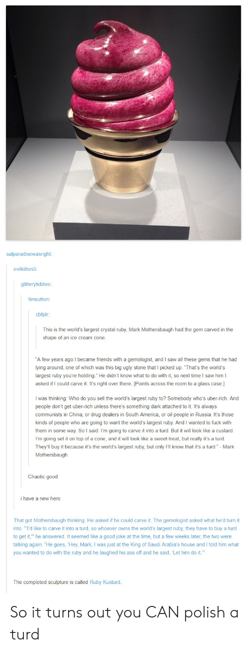"""turd: salparadisewasright:  evilkitten3:  glitterytiddies  timsutton  cbfplr:  This is the world's largest crystal ruby. Mark Mothersbaugh had the gem carved in the  shape of an ice cream cone.  A few years ago I became friends with a gemologist, and I saw all these gems that he had  lying around, one of which was this big ugly stone that I picked up. 'That's the world's  largest ruby you're holding."""" He didn't know what to do with it, so next time I saw him l  asked if I could carve it. It's right over there. [Points across the room to a glass case.]  I was thinking: Who do you sell the world's largest ruby to? Somebody who's uber-rich. And  people don't get uber-rich unless there's something dark attached to it. It's always  communists in China, or drug dealers in South America, or oil people in Russia. It's those  kinds of people who are going to want the world's largest ruby. And I wanted to fuck with  them in some way. So l said: I'm going to carve it into a turd. But it will look like a custard  them in  I'm going set it on top of a cone, and it will look like a sweet-treat, but really it's a turod.  They'll buy it because it's the world's largest ruby, but only I'll know that it's a turd."""" - Mark  Mothersbaugh  Chaotic good  i have a new hero  That got Mothersbaugh thinking. He asked if he could carve it. The gemologist asked what he'd turn it  into. """"I'd like to carve it into a turd, so whoever owns the world's largest ruby, they have to buy a turd  to get it, he answered. It seemed like a good joke at the time, but a few weeks later, the two were  talking again. """"He goes, Hey, Mark, I was just at the King of Saudi Arabia's house and I told him what  you wanted to do with the ruby and he laughed his ass off and he said, Let him do it.""""  The completed sculpture is called Ruby Kusturd So it turns out you CAN polish a turd"""