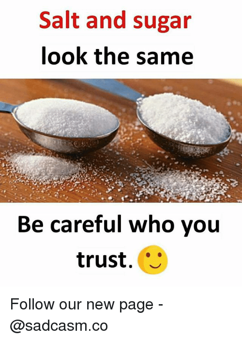 Memes, Sugar, and Be Careful: Salt and sugar  look the same  Be careful who you  trust. Follow our new page - @sadcasm.co