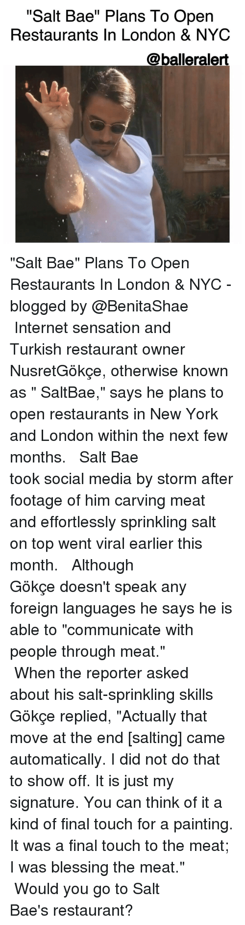 "Saltbae: ""Salt Bae"" Plans To Open  Restaurants In London & NYC  @balleralert ""Salt Bae"" Plans To Open Restaurants In London & NYC -blogged by @BenitaShae ⠀⠀⠀⠀⠀⠀⠀⠀⠀ ⠀⠀⠀⠀⠀⠀⠀⠀⠀ Internet sensation and Turkish restaurant owner NusretGökçe, otherwise known as "" SaltBae,"" says he plans to open restaurants in New York and London within the next few months. ⠀⠀⠀⠀⠀⠀⠀⠀⠀ ⠀⠀⠀⠀⠀⠀⠀⠀⠀ Salt Bae took social media by storm after footage of him carving meat and effortlessly sprinkling salt on top went viral earlier this month. ⠀⠀⠀⠀⠀⠀⠀⠀⠀ ⠀⠀⠀⠀⠀⠀⠀⠀⠀ Although Gökçe doesn't speak any foreign languages he says he is able to ""communicate with people through meat."" ⠀⠀⠀⠀⠀⠀⠀⠀⠀ ⠀⠀⠀⠀⠀⠀⠀⠀⠀ When the reporter asked about his salt-sprinkling skills Gökçe replied, ""Actually that move at the end [salting] came automatically. I did not do that to show off. It is just my signature. You can think of it a kind of final touch for a painting. It was a final touch to the meat; I was blessing the meat."" ⠀⠀⠀⠀⠀⠀⠀⠀⠀ ⠀⠀⠀⠀⠀⠀⠀⠀⠀ Would you go to Salt Bae's restaurant?"