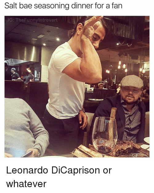 Salt Bae: Salt bae seasoning dinner for a fan  IG: The Funny Introvert Leonardo DiCaprison or whatever