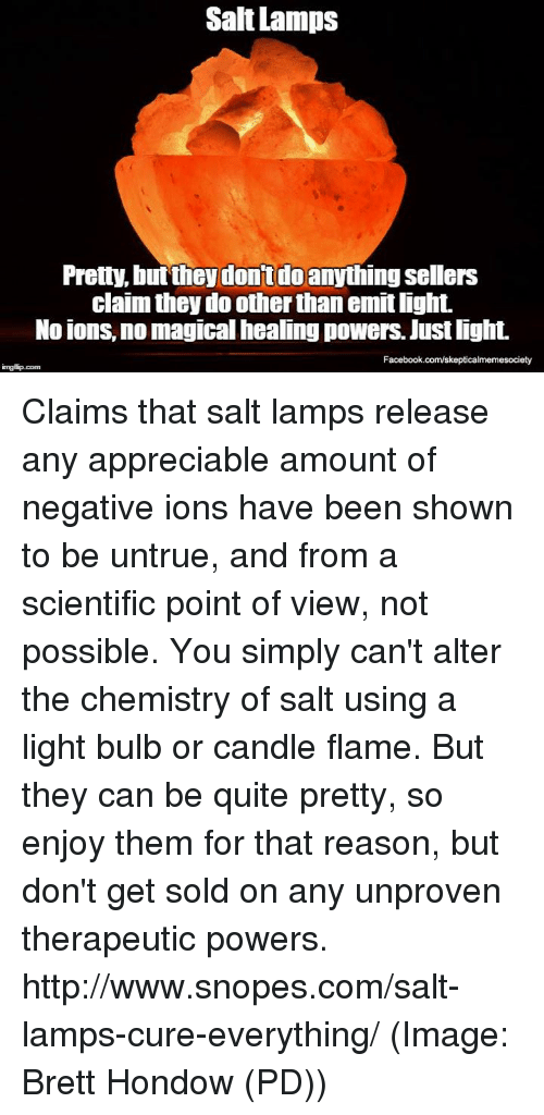 snopes.com: Salt Lamps  Pretty, but they don't do  anythingsellers  claim they do other than emitlight.  No ions, no magical healing powers. Justlight.  Facebook.com/skepticalmemesociety  imgtip com Claims that salt lamps release any appreciable amount of negative ions have been shown to be untrue, and from a scientific point of view, not possible. You simply can't alter the chemistry of salt using a light bulb or candle flame. But they can be quite pretty, so enjoy them for that reason, but don't get sold on any unproven therapeutic powers. http://www.snopes.com/salt-lamps-cure-everything/ (Image: Brett Hondow (PD))