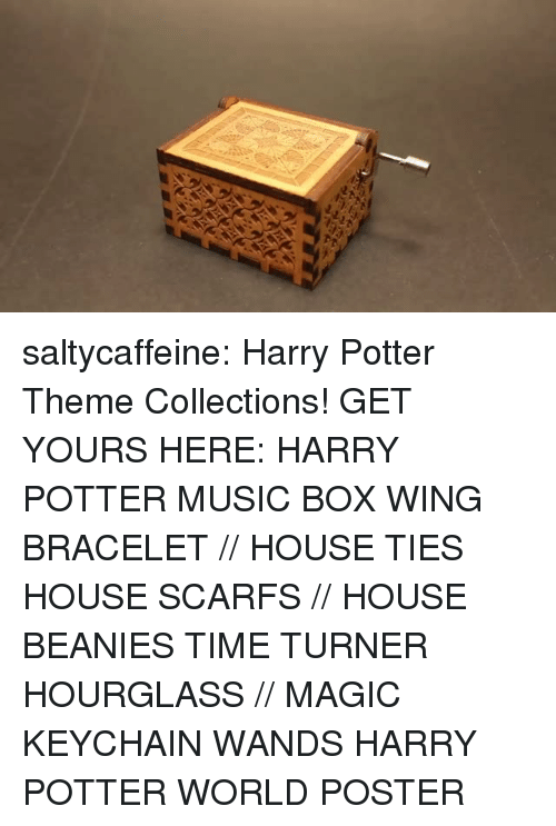 biden: saltycaffeine: Harry Potter Theme Collections! GET YOURS HERE:  HARRY POTTER MUSIC BOX  WING BRACELET // HOUSE TIES  HOUSE SCARFS // HOUSE BEANIES  TIME TURNER HOURGLASS // MAGIC KEYCHAIN WANDS  HARRY POTTER WORLD POSTER