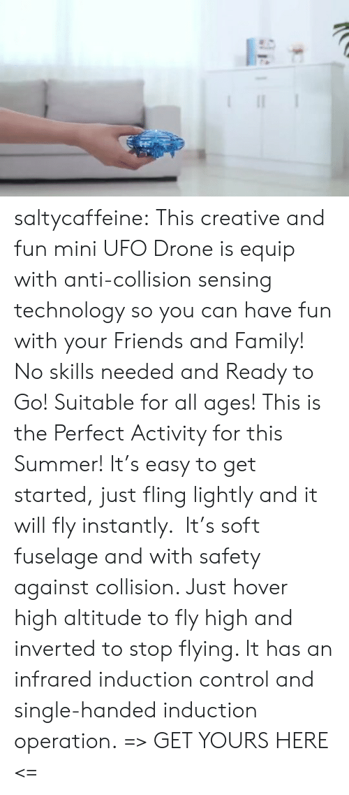 Drone: saltycaffeine:  This creative and fun mini UFO Drone is equip with anti-collision sensing technology so you can have fun with your Friends and Family! No skills needed and Ready to Go! Suitable for all ages! This is the Perfect Activity for this Summer! It's easy to get started, just fling lightly and it will fly instantly.  It's soft fuselage and with safety against collision. Just hover high altitude to fly high and inverted to stop flying. It has an infrared induction control and single-handed induction operation. => GET YOURS HERE <=