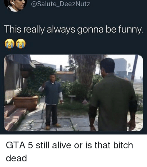 Gta 5: @Salute_DeezNutz  This really always gonna be funny GTA 5 still alive or is that bitch dead