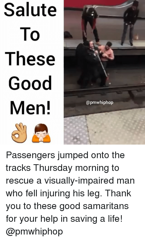 Life, Memes, and Thank You: Salute  To  These  Good  Men!  @pmwhiphop Passengers jumped onto the tracks Thursday morning to rescue a visually-impaired man who fell injuring his leg. Thank you to these good samaritans for your help in saving a life! @pmwhiphop