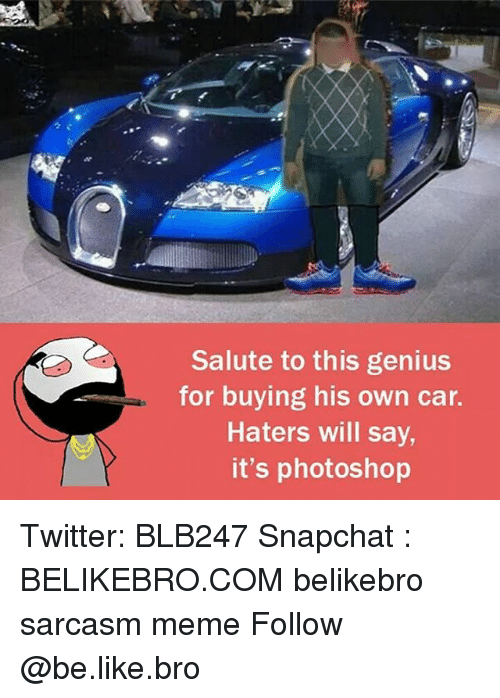 Be Like, Meme, and Memes: Salute to this genius  for buying his own car.  Haters will say  it's photoshop Twitter: BLB247 Snapchat : BELIKEBRO.COM belikebro sarcasm meme Follow @be.like.bro