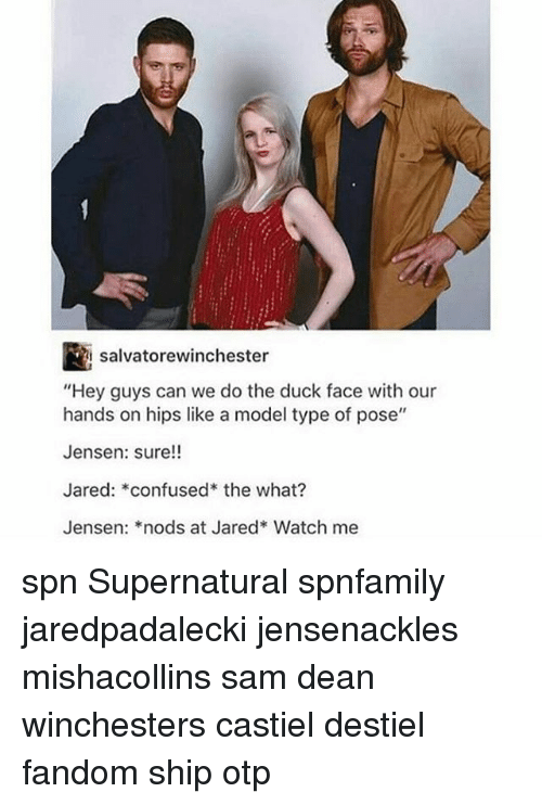 """Duck Face: salvatorewinchester  """"Hey guys can we do the duck face with our  hands on hips like a model type of pose""""  Jensen: sure!!  Jared: confused the what?  Jensen: *nods at Jared* Watch me spn Supernatural spnfamily jaredpadalecki jensenackles mishacollins sam dean winchesters castiel destiel fandom ship otp"""