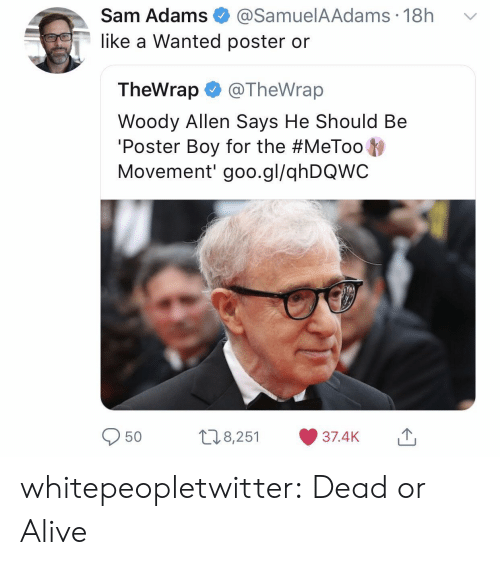 Woody Allen: Sam Adams@SamuelA Adams 18h  like a Wanted poster or  TheWrap @TheWrap  Woody Allen Says He Should Be  Poster Boy for the #MeToo  Movement' goo.gl/qhDQWC  08,251 37.4K whitepeopletwitter:  Dead or Alive