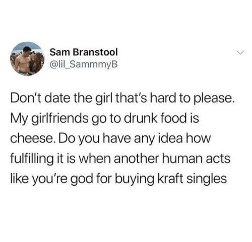 Dank, Drunk, and Food: Sam Branstool  @lil_SammmyB  Don't date the girl that's hard to please.  My girlfriends go to drunk food is  cheese. Do you have any idea how  fulfilling it is when another human acts  like you're god for buying kraft singles