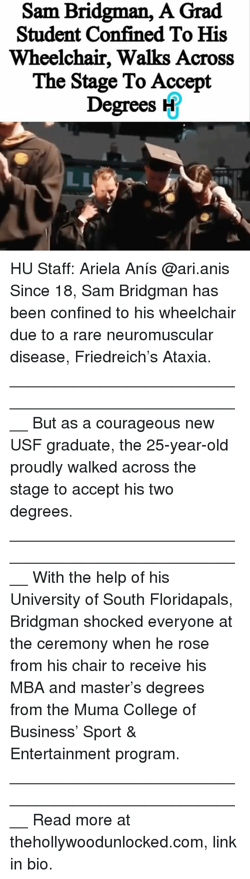 25 Years Old: Sam Bridgman,  A Grad  Student Confined To His  Wheelchair, Walks Across  The Stage To Accept  Degrees H HU Staff: Ariela Anís @ari.anis Since 18, Sam Bridgman has been confined to his wheelchair due to a rare neuromuscular disease, Friedreich's Ataxia. ____________________________________________________ But as a courageous new USF graduate, the 25-year-old proudly walked across the stage to accept his two degrees. ____________________________________________________ With the help of his University of South Floridapals, Bridgman shocked everyone at the ceremony when he rose from his chair to receive his MBA and master's degrees from the Muma College of Business' Sport & Entertainment program. ____________________________________________________ Read more at thehollywoodunlocked.com, link in bio.
