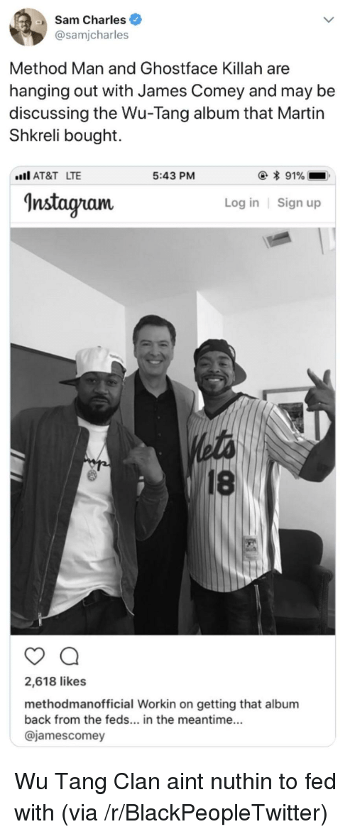 Blackpeopletwitter, Ghostface Killah, and Instagram: Sam Charles  @samjcharles  Method Man and Ghostface Killah are  hanging out with James Comey and may be  discussing the Wu-Tang album that Martin  Shkreli bought.  AT&T LTE  5:43 PM  Instagram  Log in Sign up  18  2,618 likes  methodmanofficial Workin on getting that album  back from the feds... in the meantime...  @jamescomey <p>Wu Tang Clan aint nuthin to fed with (via /r/BlackPeopleTwitter)</p>