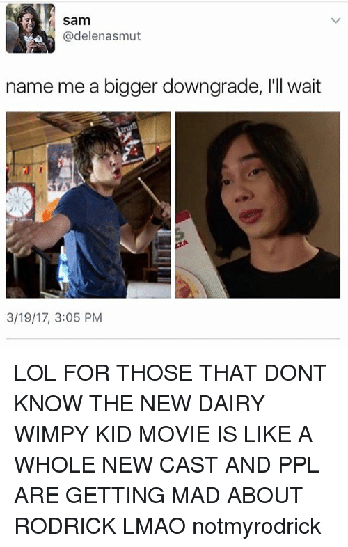 rodrick: Sam  @delen asmut  name me a bigger downgrade, l'll wait  3/19/17, 3:05 PM LOL FOR THOSE THAT DONT KNOW THE NEW DAIRY WIMPY KID MOVIE IS LIKE A WHOLE NEW CAST AND PPL ARE GETTING MAD ABOUT RODRICK LMAO notmyrodrick