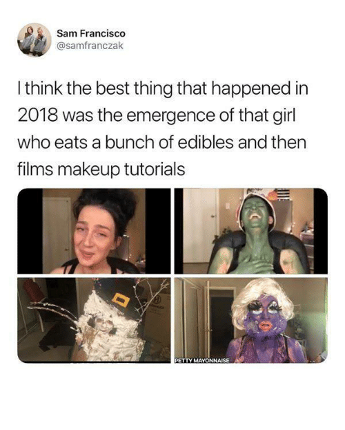 makeup tutorials: Sam Francis  @samfranczak  I think the best thing that happened in  2018 was the emergence of that girl  who eats a bunch of edibles and ther  films makeup tutorials  PETTY MAYONNAISE