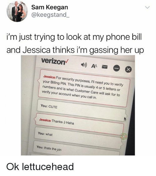 Cute, Memes, and Phone: Sam Keegan  @keegstand  i'm just trying to look at my phone bill  and Jessica thinks i'm gassing her up  verizon  4)  Jessica: For security purposes, IlIl need you to verify  your Billing PIN. This PIN is usually 4 or 5 letters or  numbers and is what Customer Care will ask for to  verify your account when you call in.  You: CUTE  Jessica: Thanks: Haha  You: what  You: thats the pin Ok lettucehead