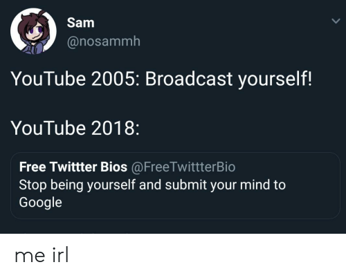 bios: Sam  @nosammh  YouTube 2005: Broadcast yourself!  YouTube 2018:  Free Twittter Bios @FreeTwittterBio  Stop being yourself and submit your mind to  Google me irl