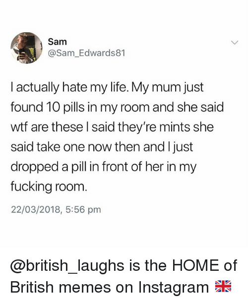 Fucking, Instagram, and Life: Sam  @Sam_Edwards81  I actually hate my life. My mum just  found 10 pills in my room and she said  wtf are these l said they're mints she  said take one now then and I just  dropped a pill in front of her in my  fucking room  22/03/2018, 5:56 pmm @british_laughs is the HOME of British memes on Instagram 🇬🇧