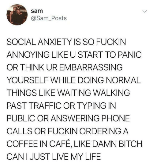 answering: sam  @Sam_Posts  SOCIAL ANXIETY IS SO FUCKIN  ANNOYING LIKE U START TO PANIC  OR THINK UR EMBARRASSING  YOURSELF WHILE DOING NORMAL  THINGS LIKE WAITING WALKING  PAST TRAFFIC OR TYPING IN  PUBLIC OR ANSWERING PHONE  CALLS OR FUCKIN ORDERING A  COFFEE IN CAFÉ, LIKE DAMN BITCH  CAN I JUST LIVE MY LIFE