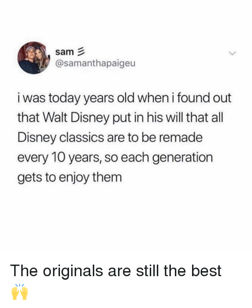 originals: sam  @samanthapaigeu  i was today years old when i found out  that Walt Disney put in his will that all  Disney classics are to be remade  every 10 years, so each generation  gets to enjoy them The originals are still the best 🙌