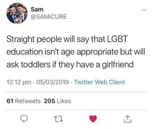 Toddlers: Sam  @SAMİCURE  Straight people will say that LGBT  education isn't age appropriate but will  ask toddlers if they have a girlfriend  12:12 pm 05/03/2019 Twitter Web Client  61 Retweets 205 Likes