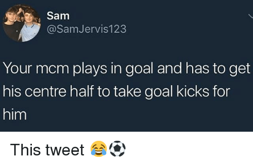 mcm: Sam  @SamJervis123  Your mcm plays in goal and has to get  his centre half to take goal kicks for  him This tweet 😂⚽️