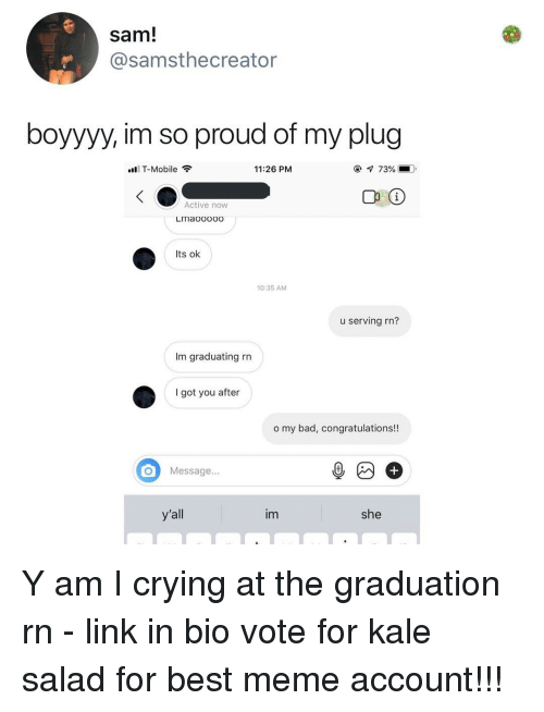 Kale: sam!  @samsthecreator  boyyyy, im so proud of my plug  T-Mobile  11:26 PM  С 10  Active now  LImaooooo  Its ok  10:35 AM  u serving rn?  Im graduating rn  I got you after  o my bad, congratulations!!  Message...  y'all  im  she Y am I crying at the graduation rn - link in bio vote for kale salad for best meme account!!!