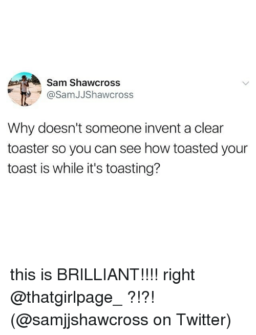 toasting: Sam Shawcross  @SamJJShawcross  Why doesn't someone invent a clear  toaster so you can see how toasted your  toast is while it's toasting? this is BRILLIANT!!!! right @thatgirlpage_ ?!?!(@samjjshawcross on Twitter)