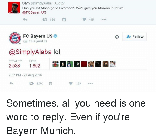 Lol, Soccer, and Word: Sam @Simply Alaba Aug 27  Can you let Alaba go to Liverpool? We'll give you Moreno in return  @FC Bayern US  830  415  FC Bayern US  @FC Bayern US  @Simply Alaba lol  RETWEETS  LIKES  2,538  1,802  7:57 PM 27 Aug 2016  2.5K  1.8K  t Follow Sometimes, all you need is one word to reply. Even if you're Bayern Munich.