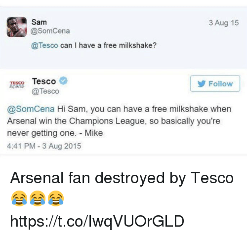 tesco: Sam  @SomCena  @Tesco can I have a free milkshake?  3 Aug 15  TESCO Tesco  Tesco  Follow  @SomCena Hi Sam, you can have a free milkshake when  Arsenal win the Champions League, so basically you're  never getting one. Mike  4:41 PM- 3 Aug 2015 Arsenal fan destroyed by Tesco 😂😂😂 https://t.co/IwqVUOrGLD