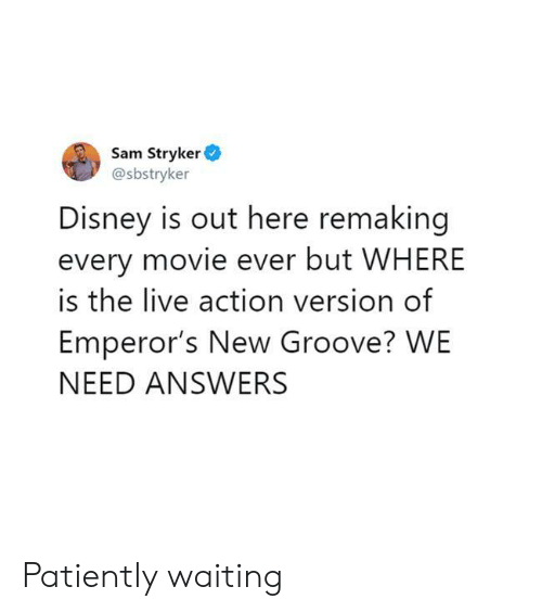 patiently: Sam Stryker  @sbstryker  Disney is out here remaking  every movie ever but WHERE  is the live action version of  Emperor's New Groove? WE  NEED ANSWERS Patiently waiting