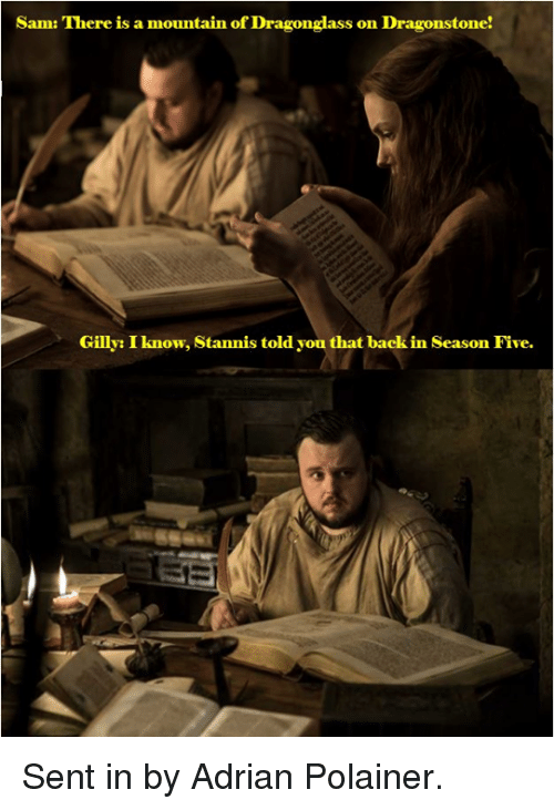 Game of Thrones, Back, and Sam: Sam: There is a mountain of Dragonglass on Dragonstone!  Gilly: I know, Stannis told you that back in Season Five. Sent in by Adrian Polainer.