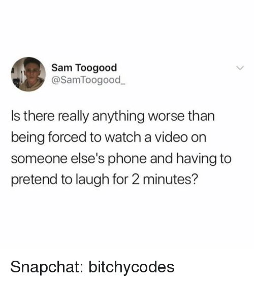 Phone, Snapchat, and Video: Sam Toogood  @SamToogood_  Is there relly anything worse than  being forced to watch a video on  someone else's phone and having to  pretend to laugh for 2 minutes? Snapchat: bitchycodes