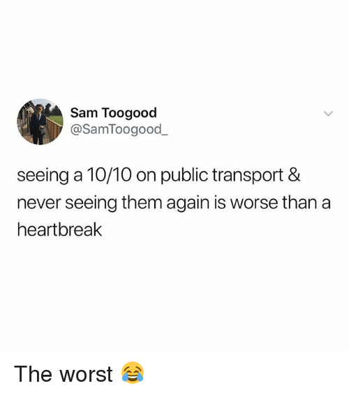 Memes, The Worst, and Never: Sam Toogood  @SamToogood  seeing a 10/10 on public transport &  never seeing them again is worse than a  heartbreak The worst 😂