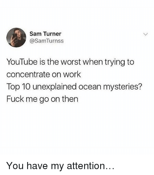 Memes, The Worst, and youtube.com: Sam Turner  @SamTurnss  YouTube is the worst when trying to  concentrate on work  Top 10 unexplained ocean mysteries?  Fuck me go on then You have my attention…