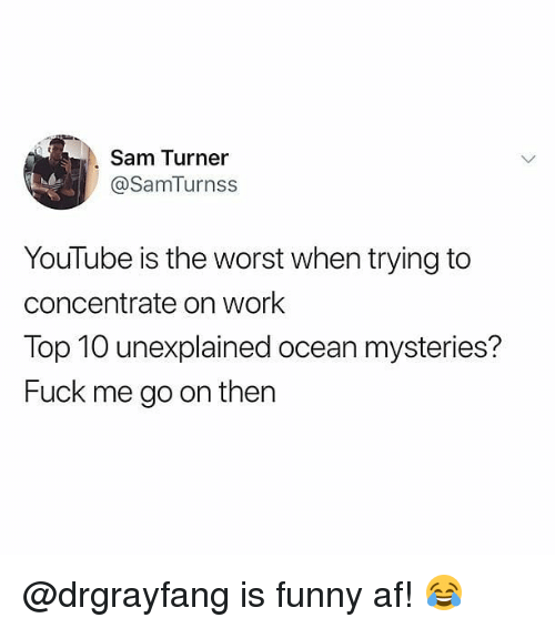 Af, Funny, and Memes: Sam Turner  @SamTurnss  YouTube is the worst when trying to  concentrate on work  Top 10 unexplained ocean mysteries?  Fuck me go on then @drgrayfang is funny af! 😂