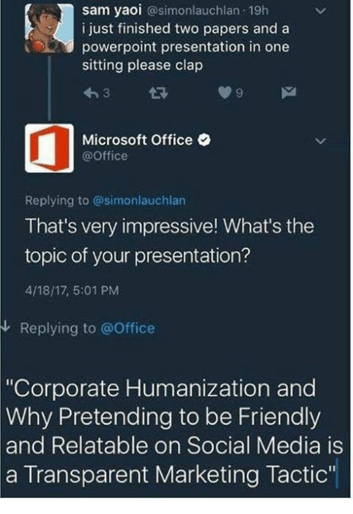 "Dank, Microsoft, and Microsoft Office: sam yaoi  @simonlauchlan 19h  i just finished two papers and a  powerpoint presentation in one  sitting please clap  Microsoft Office  @Office  Replying to @simonlauchlan  That's very impressive! What's the  topic of your presentation?  4/18/17, 5:01 PM  Replying to office  ""Corporate Humanization and  Why Pretending to be Friendly  and Relatable on Social Media is  a Transparent Marketing Tactic'"